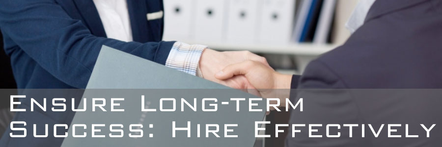 Ensure Long Term Success: Hire Effectively