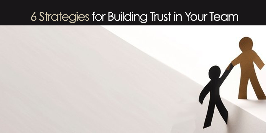 6 Strategies for Building Trust in Your Team